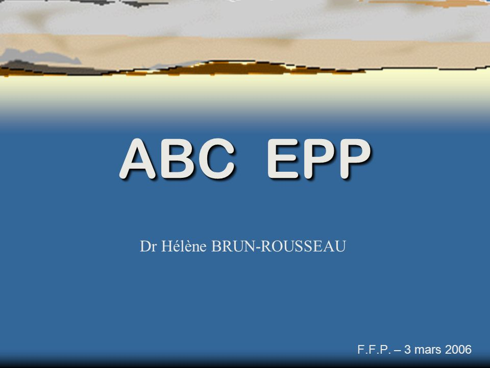 ABC EPP F.F.P. – 3 mars 2006 Dr Hélène BRUN-ROUSSEAU