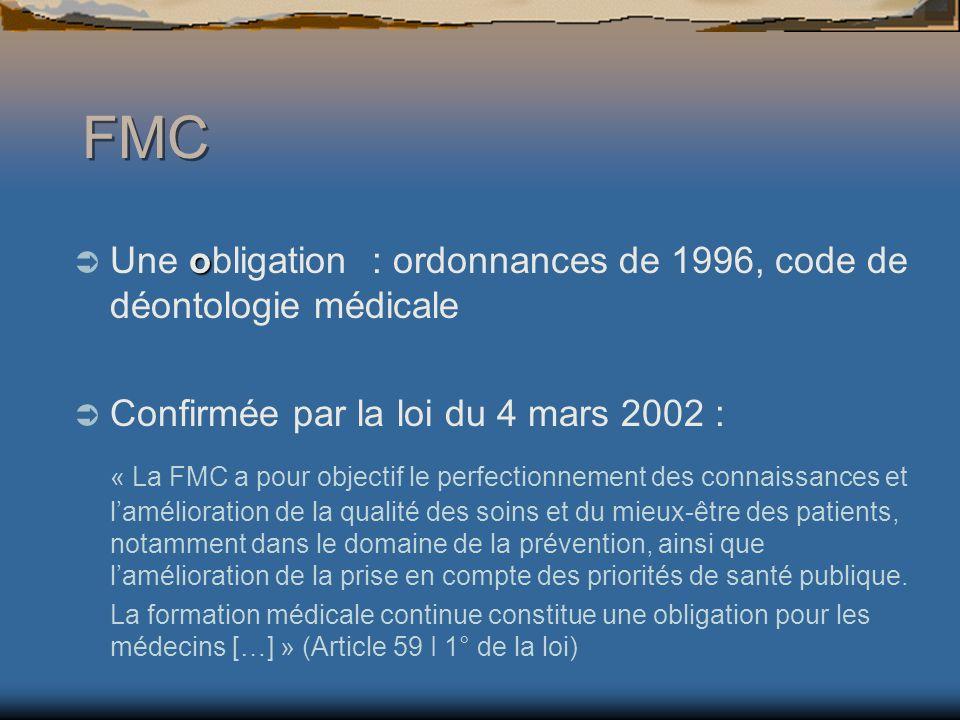 FMC o Une obligation : ordonnances de 1996, code de déontologie médicale Confirmée par la loi du 4 mars 2002 : « La FMC a pour objectif le perfectionnement des connaissances et lamélioration de la qualité des soins et du mieux-être des patients, notamment dans le domaine de la prévention, ainsi que lamélioration de la prise en compte des priorités de santé publique.