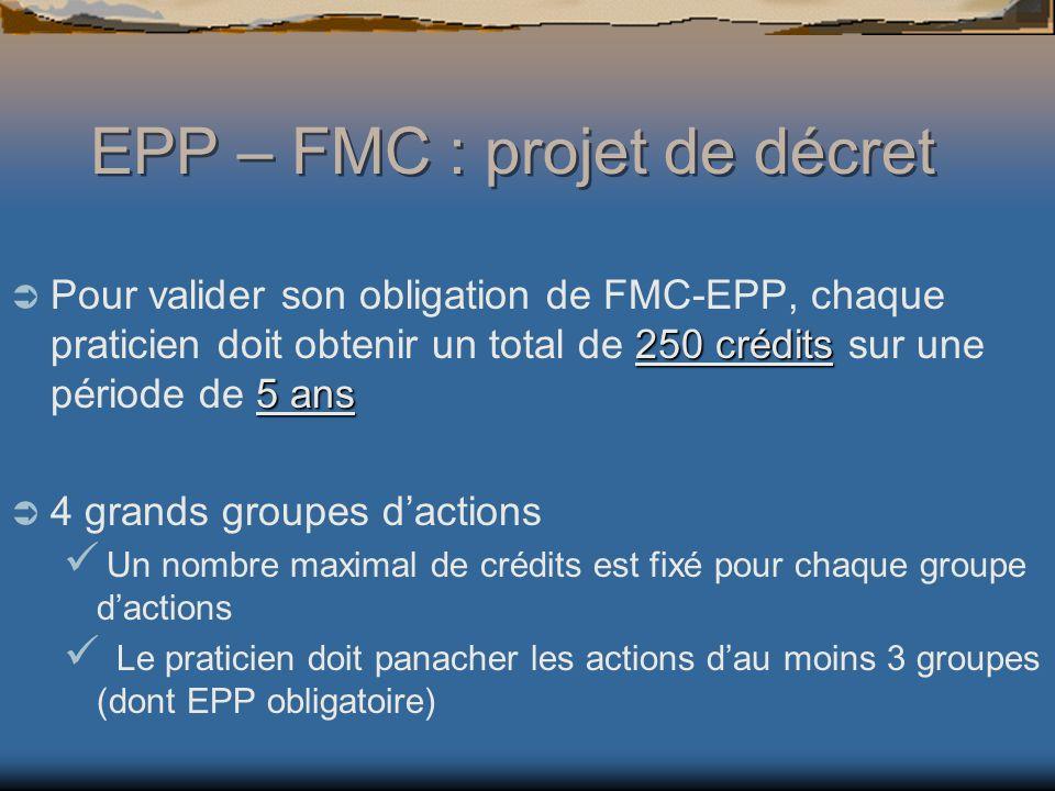 EPP – FMC : projet de décret 250 crédits 5 ans Pour valider son obligation de FMC-EPP, chaque praticien doit obtenir un total de 250 crédits sur une période de 5 ans 4 grands groupes dactions Un nombre maximal de crédits est fixé pour chaque groupe dactions Le praticien doit panacher les actions dau moins 3 groupes (dont EPP obligatoire)