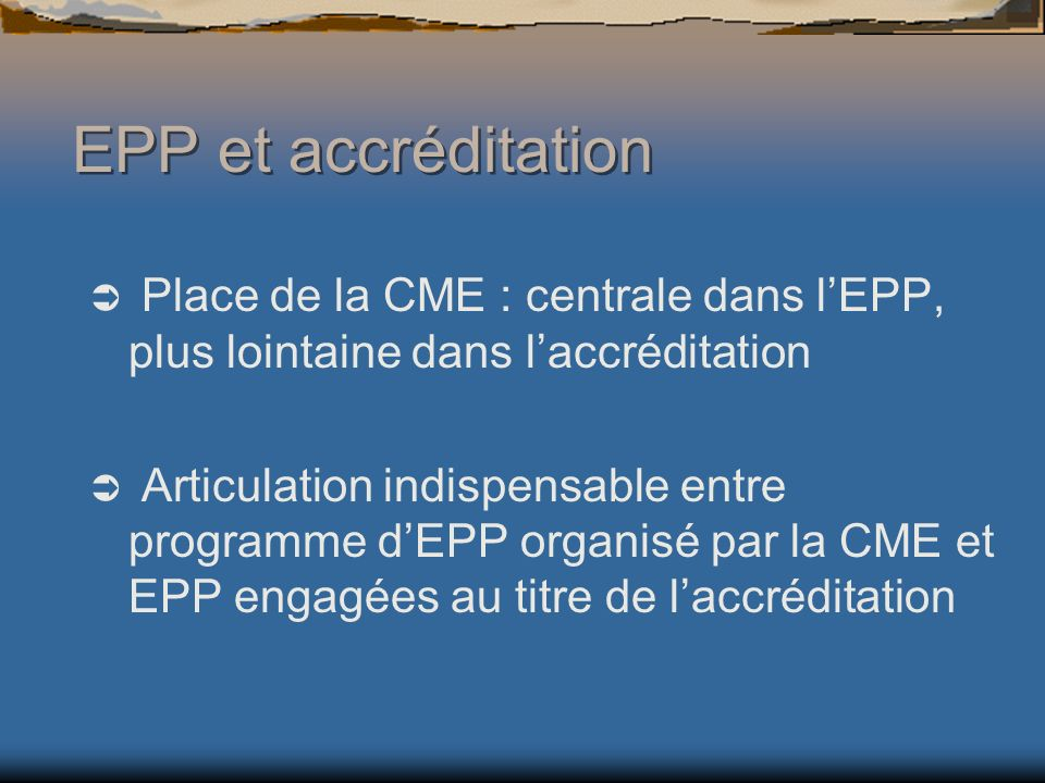 EPP et accréditation Place de la CME : centrale dans lEPP, plus lointaine dans laccréditation Articulation indispensable entre programme dEPP organisé par la CME et EPP engagées au titre de laccréditation