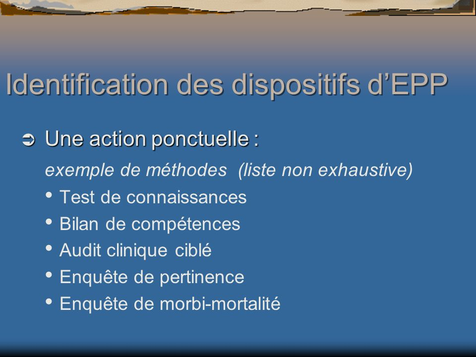 Une action ponctuelle : Une action ponctuelle : exemple de méthodes (liste non exhaustive) Test de connaissances Bilan de compétences Audit clinique ciblé Enquête de pertinence Enquête de morbi-mortalité Identification des dispositifs dEPP