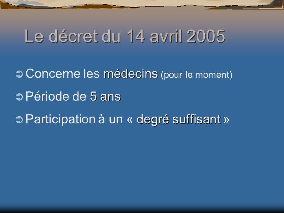 Le décret du 14 avril 2005 médecins Concerne les médecins (pour le moment) 5 ans Période de 5 ans degré suffisant Participation à un « degré suffisant »
