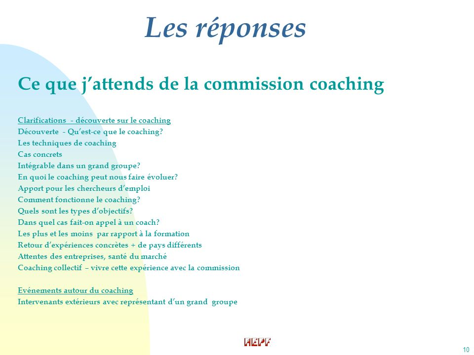 10 Les réponses Ce que jattends de la commission coaching Clarifications - découverte sur le coaching Découverte - Quest-ce que le coaching? Les techn