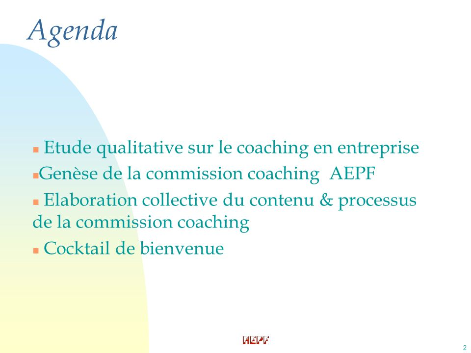 2 n Etude qualitative sur le coaching en entreprise n Genèse de la commission coaching AEPF n Elaboration collective du contenu & processus de la commission coaching n Cocktail de bienvenue Agenda