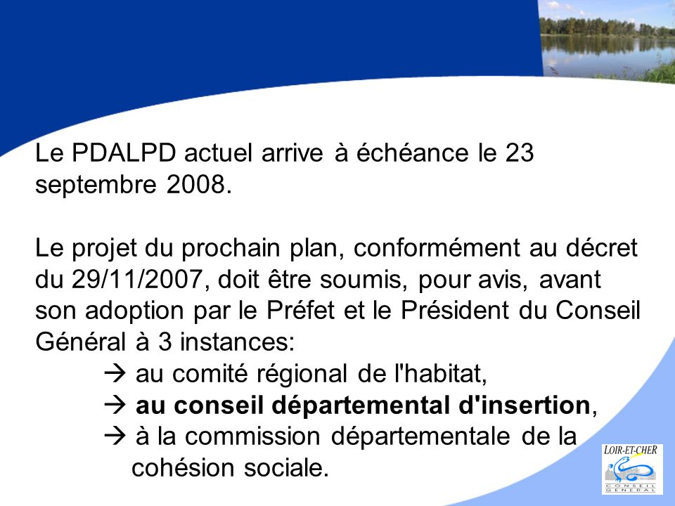 Le PDALPD actuel arrive à échéance le 23 septembre 2008. Le projet du prochain plan, conformément au décret du 29/11/2007, doit être soumis, pour avis