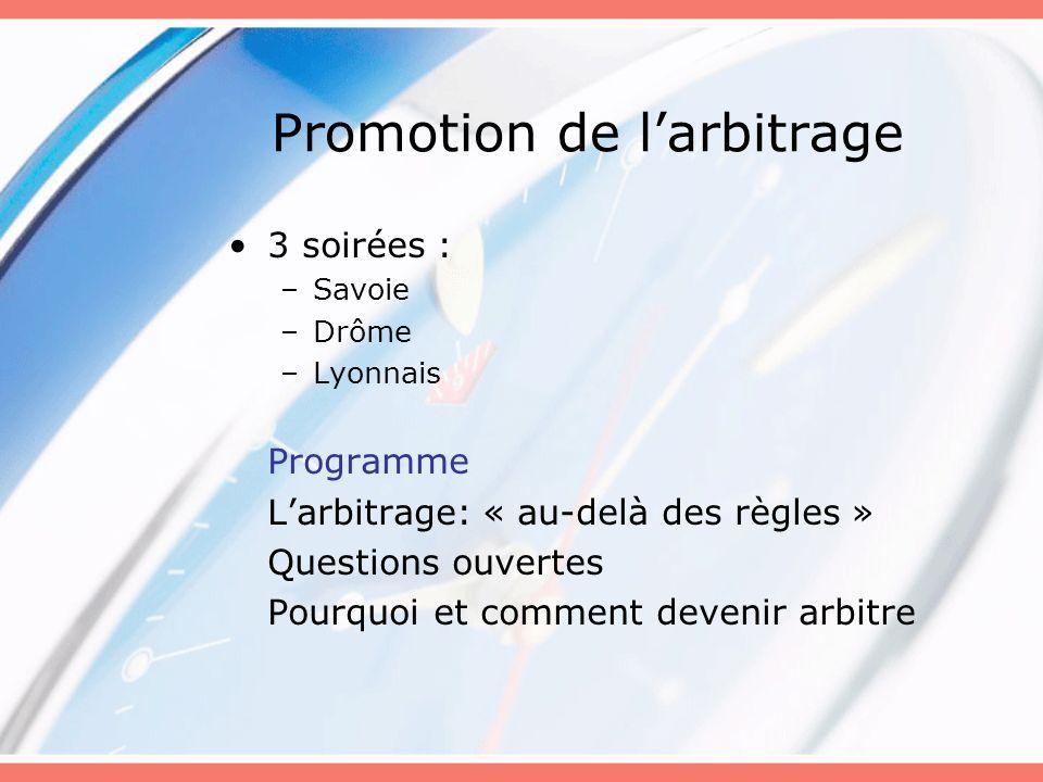 Promotion de larbitrage 3 soirées : –Savoie –Drôme –Lyonnais Programme Larbitrage: « au-delà des règles » Questions ouvertes Pourquoi et comment devenir arbitre