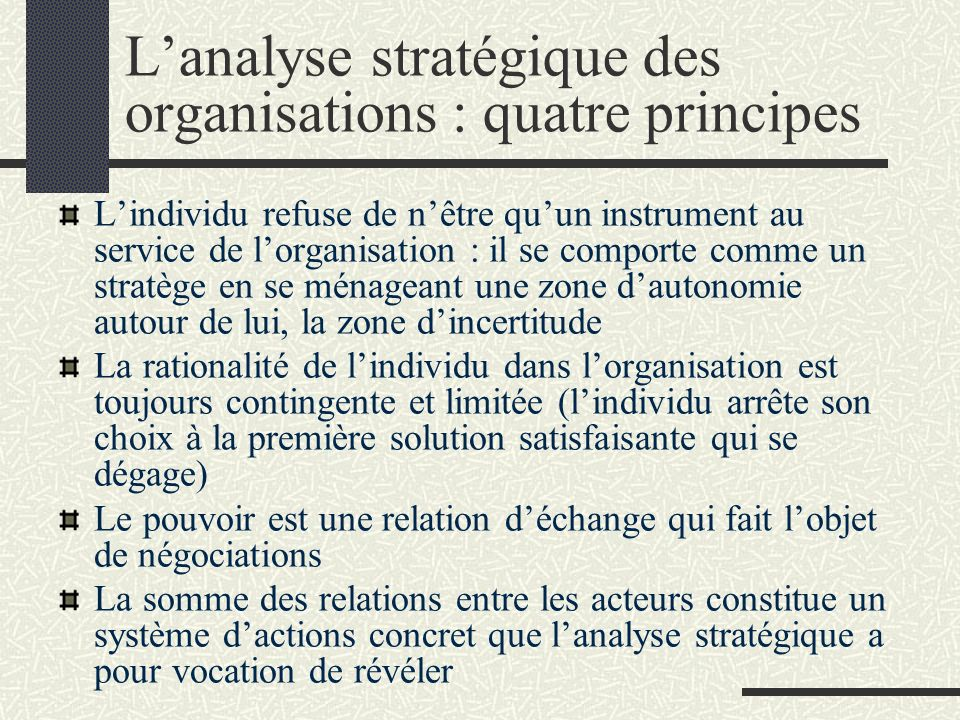 Lanalyse stratégique des organisations : quatre principes Lindividu refuse de nêtre quun instrument au service de lorganisation : il se comporte comme