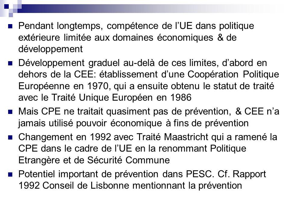 Pendant longtemps, compétence de lUE dans politique extérieure limitée aux domaines économiques & de développement Développement graduel au-delà de ces limites, dabord en dehors de la CEE: établissement dune Coopération Politique Européenne en 1970, qui a ensuite obtenu le statut de traité avec le Traité Unique Européen en 1986 Mais CPE ne traitait quasiment pas de prévention, & CEE na jamais utilisé pouvoir économique à fins de prévention Changement en 1992 avec Traité Maastricht qui a ramené la CPE dans le cadre de lUE en la renommant Politique Etrangère et de Sécurité Commune Potentiel important de prévention dans PESC.