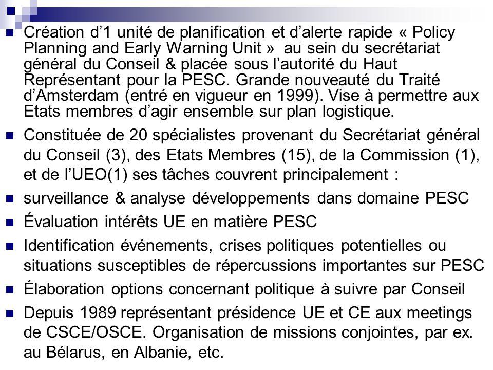 Création d1 unité de planification et dalerte rapide « Policy Planning and Early Warning Unit » au sein du secrétariat général du Conseil & placée sous lautorité du Haut Représentant pour la PESC.