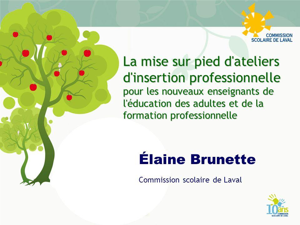 La mise sur pied d ateliers d insertion professionnelle pour les nouveaux enseignants de l éducation des adultes et de la formation professionnelle Élaine Brunette Commission scolaire de Laval