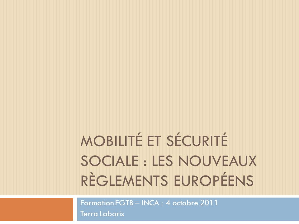 MOBILITÉ ET SÉCURITÉ SOCIALE : LES NOUVEAUX RÈGLEMENTS EUROPÉENS Formation FGTB – INCA : 4 octobre 2011 Terra Laboris
