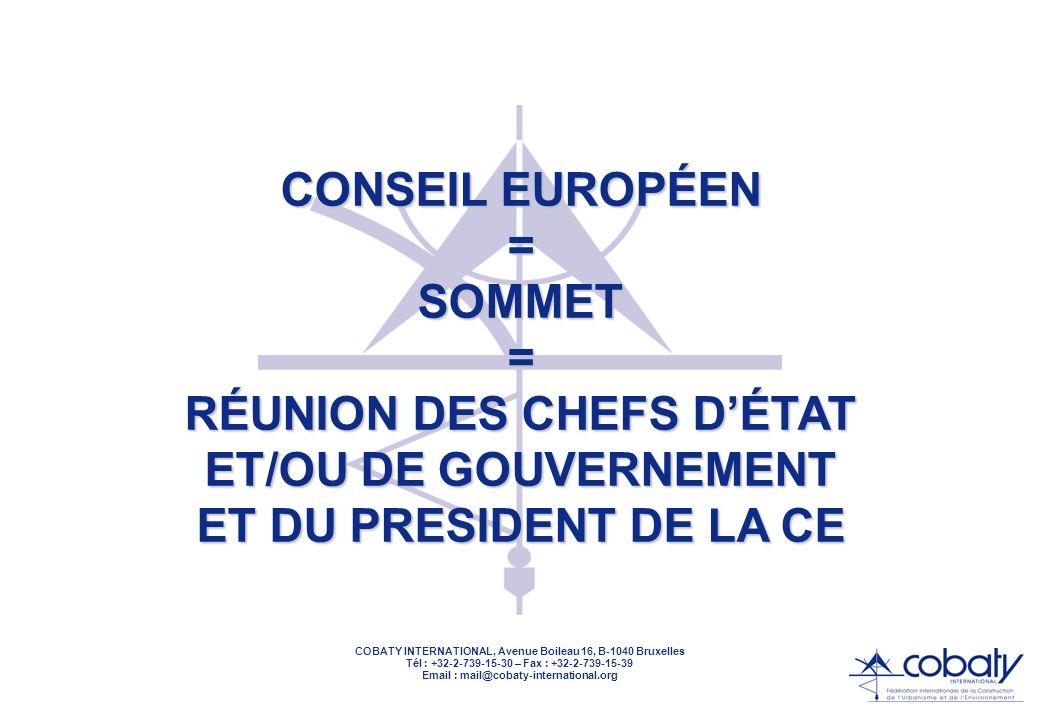 COBATY INTERNATIONAL, Avenue Boileau 16, B-1040 Bruxelles Tél : +32-2-739-15-30 – Fax : +32-2-739-15-39 Email : mail@cobaty-international.org CONSEIL EUROPÉEN Depuis 1975, il définit les grandes orientations politiques En principe, deux Conseils Européens par présidence Présidence actuelle : Grèce Présidence à venir : Second semestre 2003 : Italie Premier semestre 2004 : Irlande Second semestre 2004 : Pays-Bas Premier semestre 2005 : Luxembourg Second semestre 2005 : Royaume-Uni Premier semestre 2006 : Autriche Second semestre 2006 : Finlande
