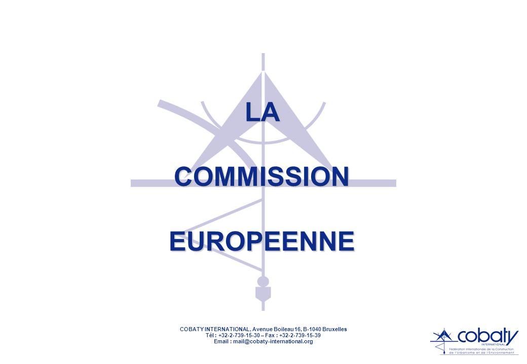COBATY INTERNATIONAL, Avenue Boileau 16, B-1040 Bruxelles Tél : +32-2-739-15-30 – Fax : +32-2-739-15-39 Email : mail@cobaty-international.org COMMISSION = EXÉCUTIF VEILLE AU RESPECT DU TRAITÉ VEILLE AU RESPECT DU TRAITÉ PROPOSE DIRECTIVES ET RÉGLEMENTS PROPOSE DIRECTIVES ET RÉGLEMENTS CONTRÔLE LEUR EXÉCUTION CONTRÔLE LEUR EXÉCUTION GÈRE LE BUDGET GÈRE LE BUDGET