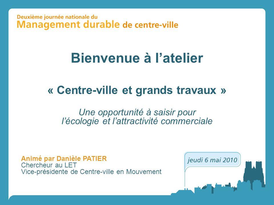 Bienvenue à latelier Une opportunité à saisir pour lécologie et lattractivité commerciale « Centre-ville et grands travaux » Animé par Danièle PATIER