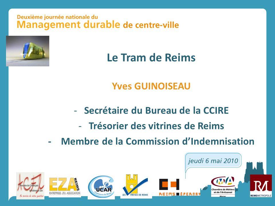 Le Tram de Reims Yves GUINOISEAU -Secrétaire du Bureau de la CCIRE -Trésorier des vitrines de Reims - Membre de la Commission dIndemnisation