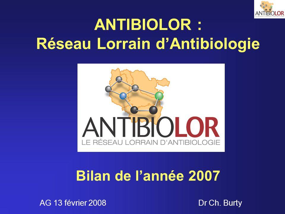 ANTIBIOLOR : Réseau Lorrain dAntibiologie Bilan de lannée 2007 Dr Ch. BurtyAG 13 février 2008