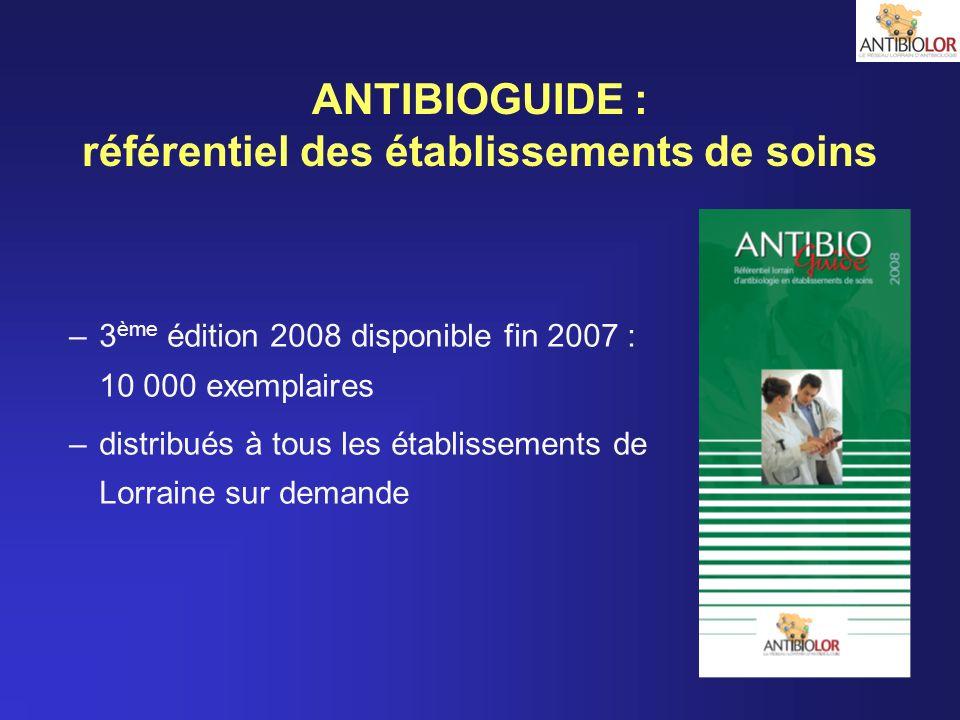 ANTIBIOGUIDE : référentiel des établissements de soins –3 ème édition 2008 disponible fin 2007 : 10 000 exemplaires –distribués à tous les établisseme