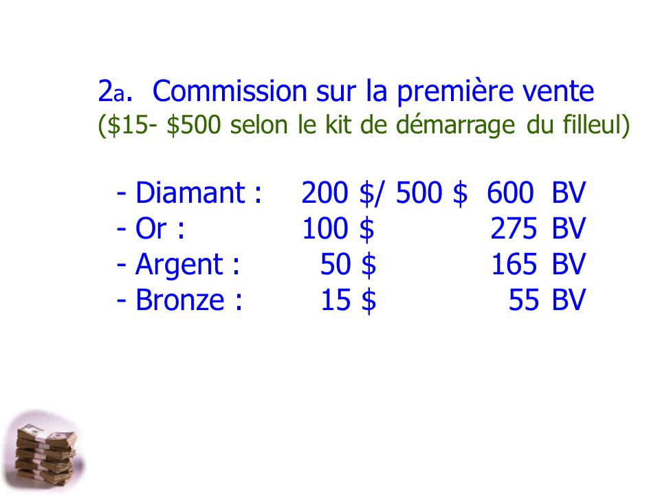 2 a. Commission sur la première vente ($15- $500 selon le kit de démarrage du filleul) - Diamant : 200 $/ 500 $600 BV - Or : 100 $ 275 BV - Argent : 5