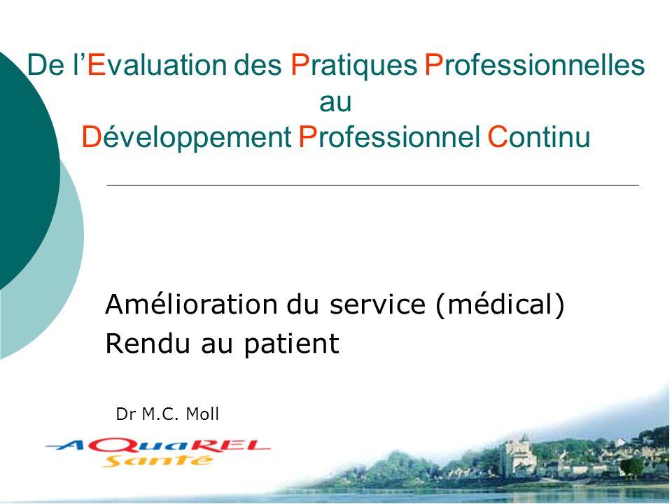 De lEvaluation des Pratiques Professionnelles au Développement Professionnel Continu Amélioration du service (médical) Rendu au patient Dr M.C. Moll