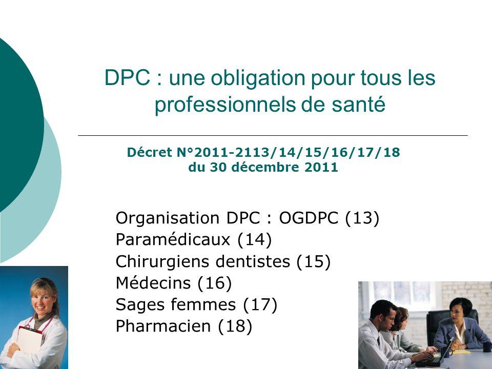DPC : une obligation pour tous les professionnels de santé Organisation DPC : OGDPC (13) Paramédicaux (14) Chirurgiens dentistes (15) Médecins (16) Sa