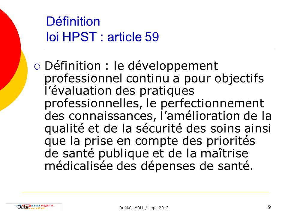 Dr M.C. MOLL / sept 2012 Date9 Définition loi HPST : article 59 Définition : le développement professionnel continu a pour objectifs lévaluation des p