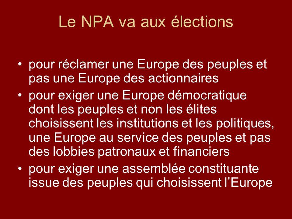 Le NPA va aux élections pour réclamer une Europe des peuples et pas une Europe des actionnaires pour exiger une Europe démocratique dont les peuples et non les élites choisissent les institutions et les politiques, une Europe au service des peuples et pas des lobbies patronaux et financiers pour exiger une assemblée constituante issue des peuples qui choisissent lEurope