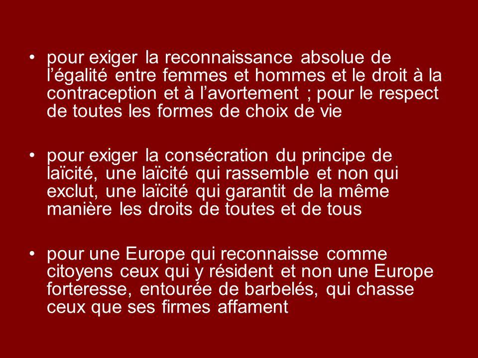 pour exiger la reconnaissance absolue de légalité entre femmes et hommes et le droit à la contraception et à lavortement ; pour le respect de toutes les formes de choix de vie pour exiger la consécration du principe de laïcité, une laïcité qui rassemble et non qui exclut, une laïcité qui garantit de la même manière les droits de toutes et de tous pour une Europe qui reconnaisse comme citoyens ceux qui y résident et non une Europe forteresse, entourée de barbelés, qui chasse ceux que ses firmes affament