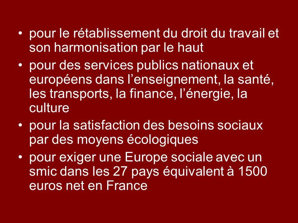pour le rétablissement du droit du travail et son harmonisation par le haut pour des services publics nationaux et européens dans lenseignement, la santé, les transports, la finance, lénergie, la culture pour la satisfaction des besoins sociaux par des moyens écologiques pour exiger une Europe sociale avec un smic dans les 27 pays équivalent à 1500 euros net en France