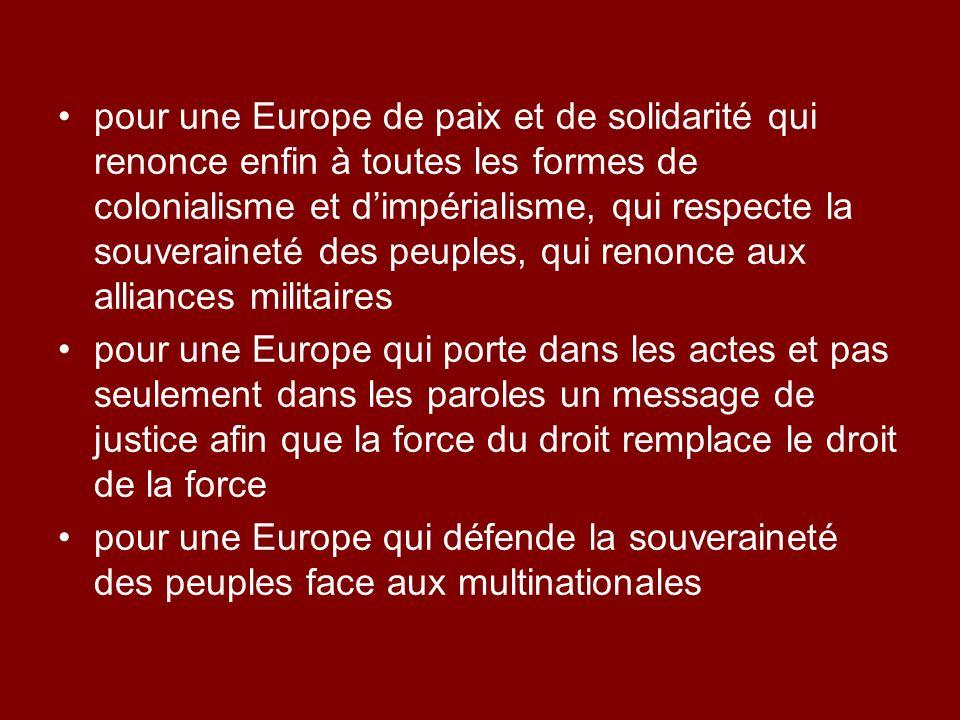 pour une Europe de paix et de solidarité qui renonce enfin à toutes les formes de colonialisme et dimpérialisme, qui respecte la souveraineté des peuples, qui renonce aux alliances militaires pour une Europe qui porte dans les actes et pas seulement dans les paroles un message de justice afin que la force du droit remplace le droit de la force pour une Europe qui défende la souveraineté des peuples face aux multinationales