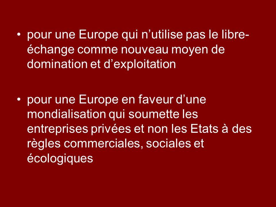 pour une Europe qui nutilise pas le libre- échange comme nouveau moyen de domination et dexploitation pour une Europe en faveur dune mondialisation qui soumette les entreprises privées et non les Etats à des règles commerciales, sociales et écologiques