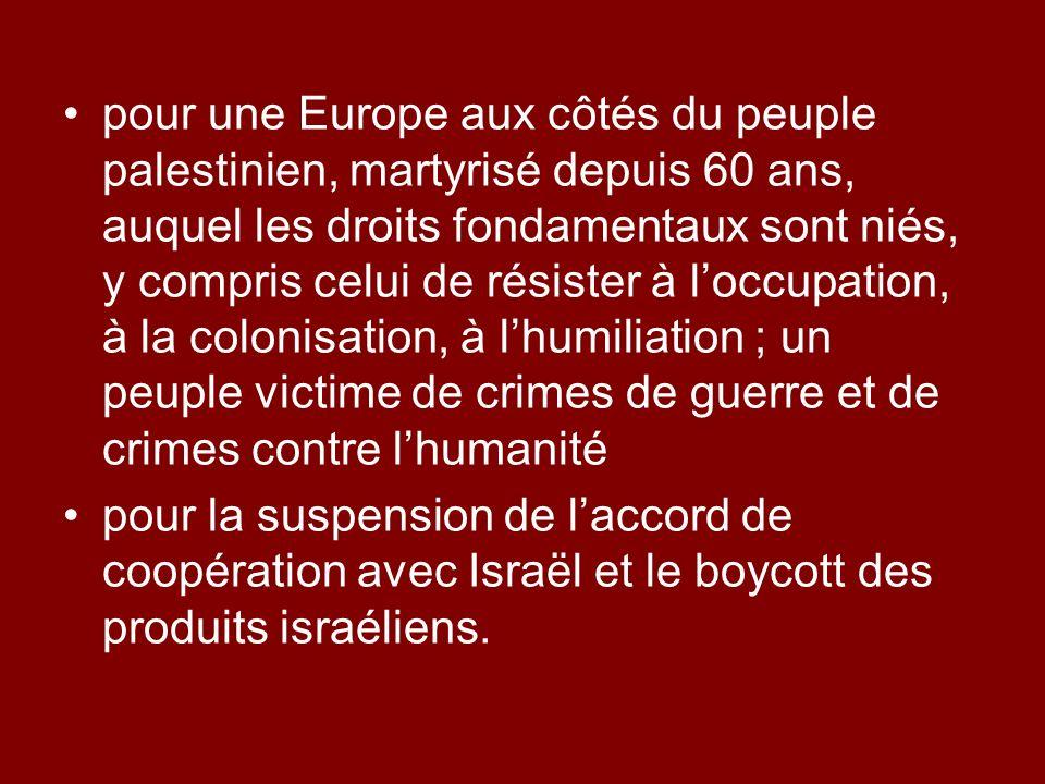 pour une Europe aux côtés du peuple palestinien, martyrisé depuis 60 ans, auquel les droits fondamentaux sont niés, y compris celui de résister à loccupation, à la colonisation, à lhumiliation ; un peuple victime de crimes de guerre et de crimes contre lhumanité pour la suspension de laccord de coopération avec Israël et le boycott des produits israéliens.