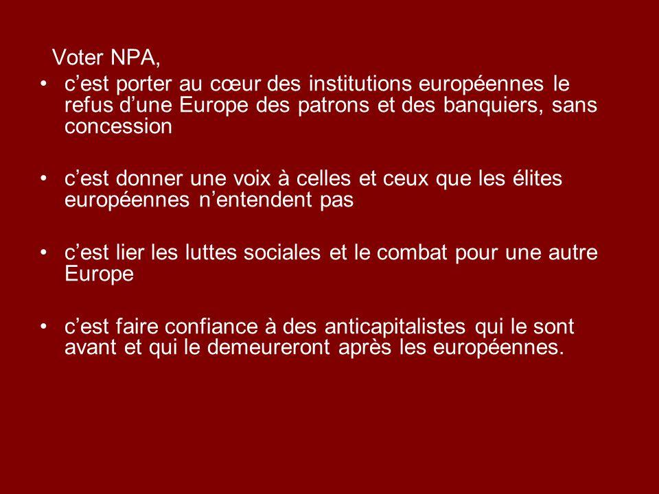 Voter NPA, cest porter au cœur des institutions européennes le refus dune Europe des patrons et des banquiers, sans concession cest donner une voix à celles et ceux que les élites européennes nentendent pas cest lier les luttes sociales et le combat pour une autre Europe cest faire confiance à des anticapitalistes qui le sont avant et qui le demeureront après les européennes.