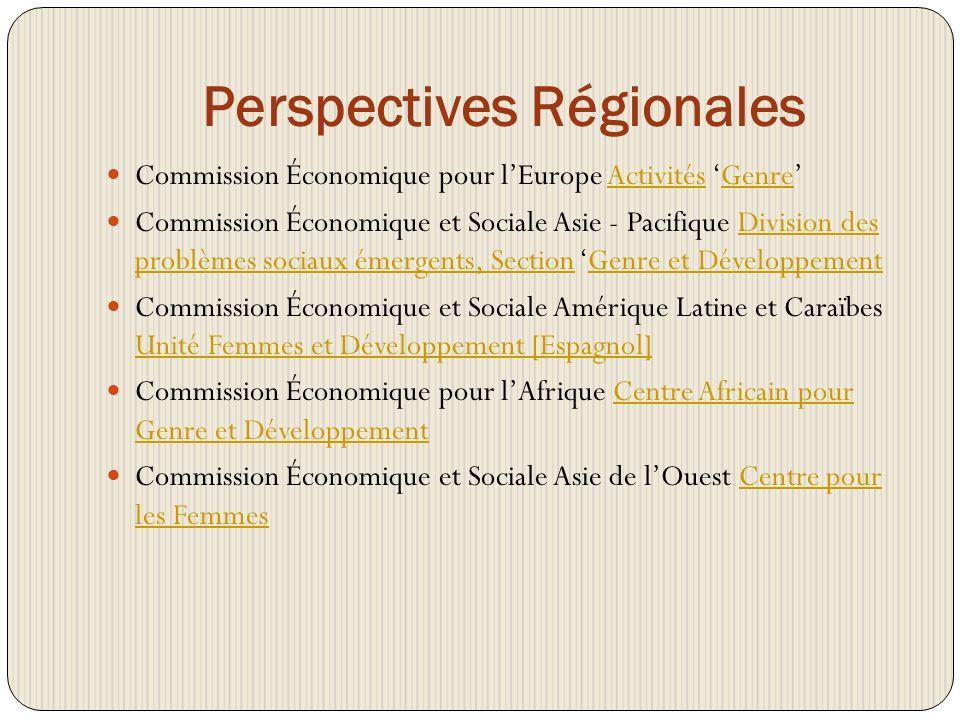 Perspectives Régionales Commission Économique pour lEurope Activités GenreActivitésGenre Commission Économique et Sociale Asie - Pacifique Division des problèmes sociaux émergents, Section Genre et DéveloppementDivision des problèmes sociaux émergents, SectionGenre et Développement Commission Économique et Sociale Amérique Latine et Caraïbes Unité Femmes et Développement [Espagnol] Unité Femmes et Développement [Espagnol] Commission Économique pour lAfrique Centre Africain pour Genre et DéveloppementCentre Africain pour Genre et Développement Commission Économique et Sociale Asie de lOuest Centre pour les FemmesCentre pour les Femmes
