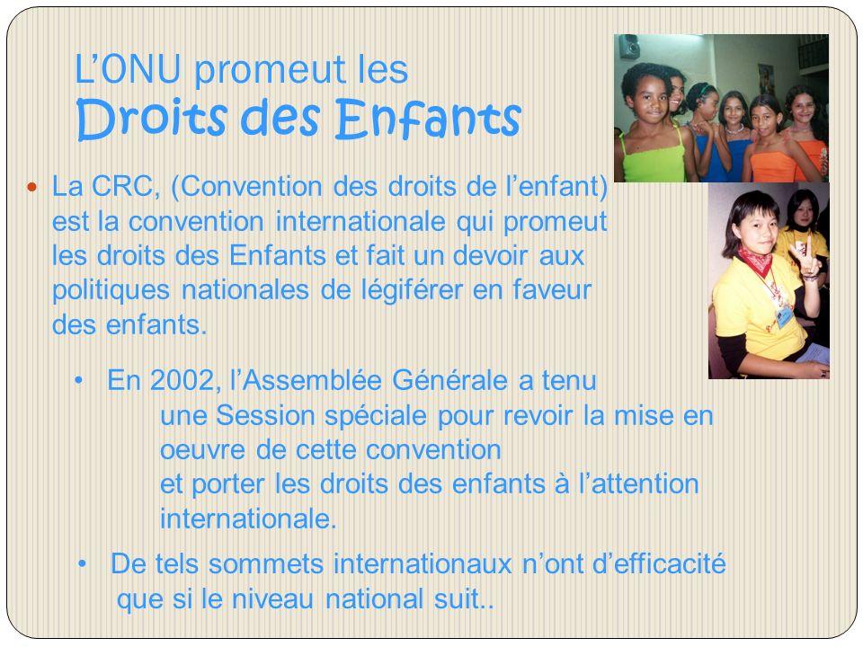 LONU promeut les Droits des Enfants La CRC, (Convention des droits de lenfant) est la convention internationale qui promeut les droits des Enfants et fait un devoir aux politiques nationales de légiférer en faveur des enfants.