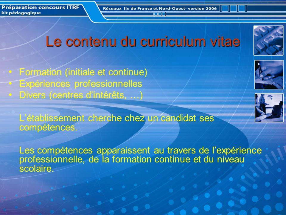 Le contenu du curriculum vitae Formation (initiale et continue) Expériences professionnelles Divers (centres dintérêts, …) Létablissement cherche chez un candidat ses compétences.