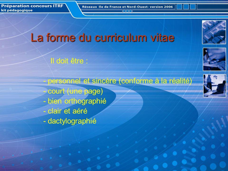 La forme du curriculum vitae La forme du curriculum vitae Il doit être : - personnel et sincère (conforme à la réalité) - court (une page) - bien orthographié - clair et aéré - dactylographié