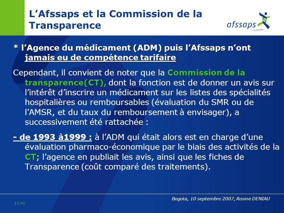 10/41 Bogota, 10 septembre 2007, Rosine DENIAU NB : LAfssaps nest pas compétente en matière de : Comité économique des produits de santé-CEPS Prix (la fixation du prix -pour les produits de santé remboursés- se fait au sein du Comité économique des produits de santé-CEPS) Distribution / Officines pharmaceutiques (DGS) Pratique professionnelle (HAS) Médicament vétérinaire (Agence nationale pour le médicament vétérinaire-ANMV, qui dépend de lAFSSA)
