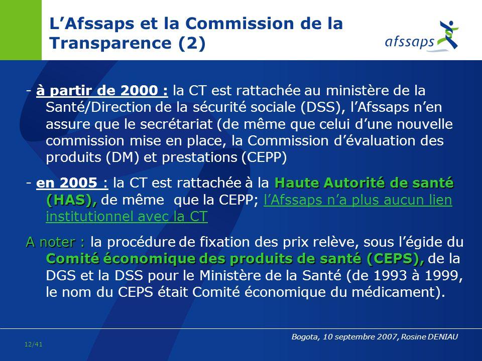 11/41 Bogota, 10 septembre 2007, Rosine DENIAU LAfssaps et la Commission de la Transparence * lAgence du médicament (ADM) puis lAfssaps nont jamais eu de compétence tarifaire Commission de la transparence(CT), Cependant, il convient de noter que la Commission de la transparence(CT), dont la fonction est de donner un avis sur lintérêt dinscrire un médicament sur les listes des spécialités hospitalières ou remboursables (évaluation du SMR ou de lAMSR, et du taux du remboursement à envisager), a successivement été rattachée : CT - de 1993 à1999 : à lADM qui était alors est en charge dune évaluation pharmaco-économique par le biais des activités de la CT; lagence en publiait les avis, ainsi que les fiches de Transparence (coût comparé des traitements).