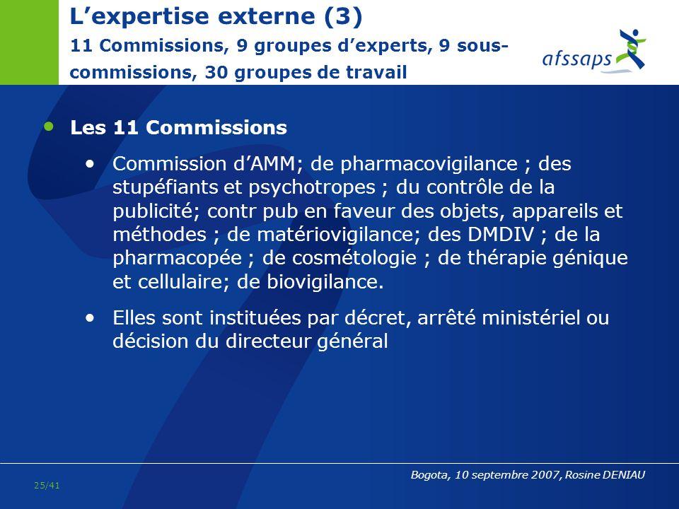 24/41 Bogota, 10 septembre 2007, Rosine DENIAU Lexpertise externe (2) Les Commissions ont une fonction consultative essentielle : les avis des commissions servent de base aux décisions du directeur général qui a, en permanence, le souci de limpartialité Le dispositif de gestion des conflits dintérêts est associé à une démarche de transparence, notamment par la publication sur internet des CR dun certain nombre de commissions (dores et déjà en 2007 : commission de PV, dAMM, du contrôle de la publicité)