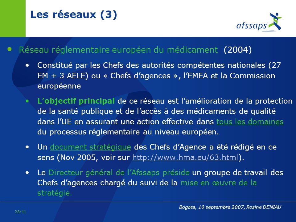 27/41 Bogota, 10 septembre 2007, Rosine DENIAU Les réseaux (2) Réseau européen des laboratoires de contrôle des médicaments : le Service Européen de la Qualité du Médicament- SEQM (ou EDQM-European Department for the Quality of Medicines) du Conseil de l Europe (siège : Strasbourg) comprenant d une part : les services de la Pharmacopée européenne et dautre part, le Secrétariat des Laboratoires officiels de contrôle des médicaments : les « OMCL » = Official Medicines Control Laboratories