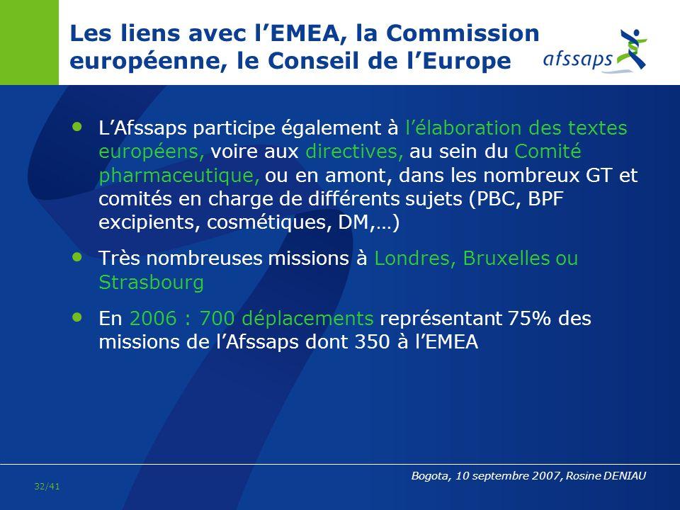 31/41 Bogota, 10 septembre 2007, Rosine DENIAU Les liens avec lEMEA et la Commission européenne Le dossier est présenté par le pays rapporteur au sein du Comité des spécialités pharmaceutiques (CHMP) où tous les pays de lUE sont représentés) LEMEA émet un avis scientifique qui est transmis à la Commission européenne Sur la base de cette avis, la Commission octroie ou non lAMM LAfssaps est très investie dans lévaluation européenne (parmi les 4 agences les plus souvent désignées pour être rapporteur); elle participe à de très nombreux GT ; le Président de CHMP (médicaments humains) est un des représentants de lAfssaps (DEMEB) (élu en juin 2007)