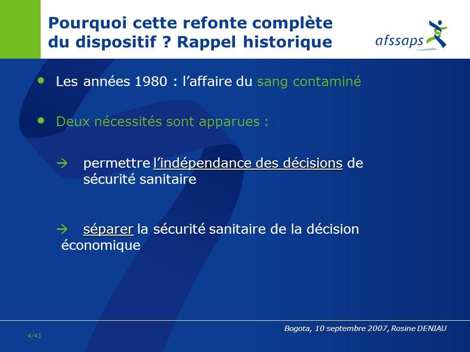 3/41 Bogota, 10 septembre 2007, Rosine DENIAU Evolution de lagence au sein du dispositif de sécurité sanitaire 1993 : loi relative à la sécurité en matière de transfusion sanguine et de médicament création de lAgence du médicament (1993-1999) et de lAgence française du sang (AFS) 1998 : loi relative au renforcement de la veille sanitaire et du contrôle de la sécurité sanitaire des produits destinés à lhomme création de lAfssaps (mise en place en 1999) ; lAFS devient lEtablissement français du sang (EFS) création également de lAfssa, Afsset, et restructuration de lensemble du dispositif (InVS, INPES, …) 2005 : création de la Haute Autorité de Santé (HAS) et de lAgence de Biomédecine
