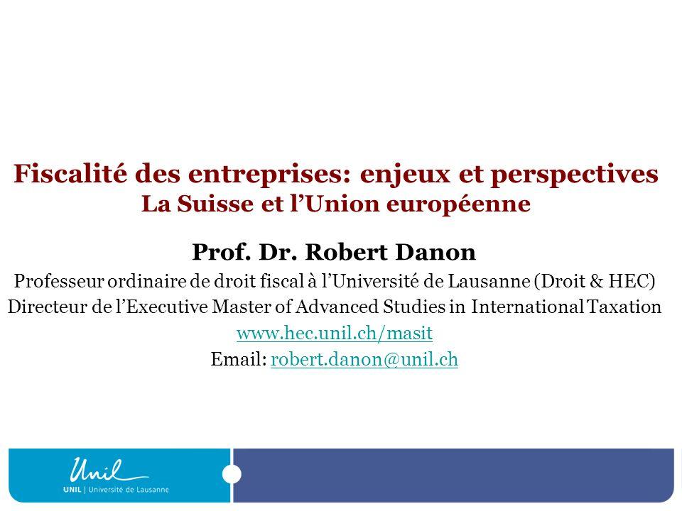 Fiscalité des entreprises: enjeux et perspectives La Suisse et lUnion européenne Prof. Dr. Robert Danon Professeur ordinaire de droit fiscal à lUniver