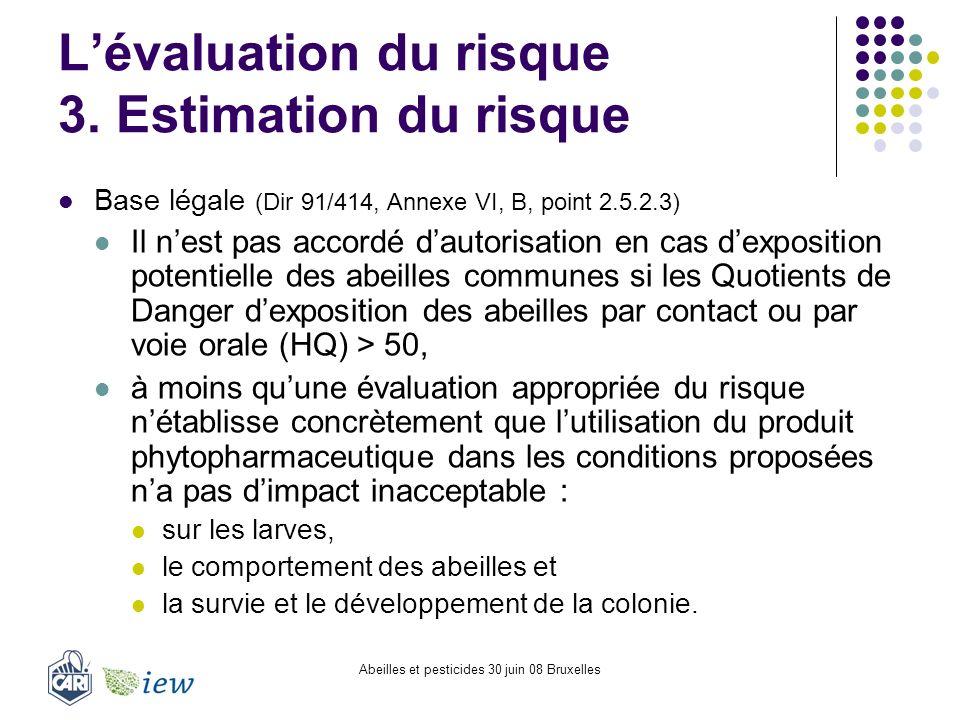 Abeilles et pesticides 30 juin 08 Bruxelles Lévaluation du risque 3. Estimation du risque Base légale (Dir 91/414, Annexe VI, B, point 2.5.2.3) Il nes
