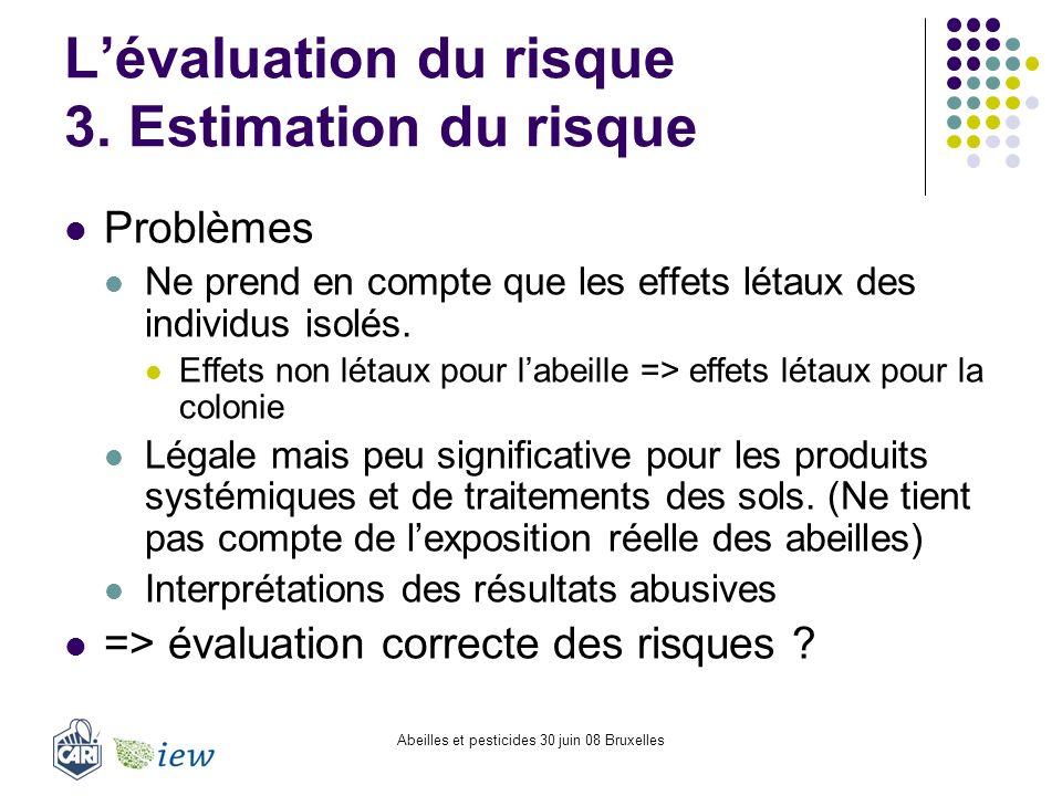Abeilles et pesticides 30 juin 08 Bruxelles Lévaluation du risque 3. Estimation du risque Problèmes Ne prend en compte que les effets létaux des indiv