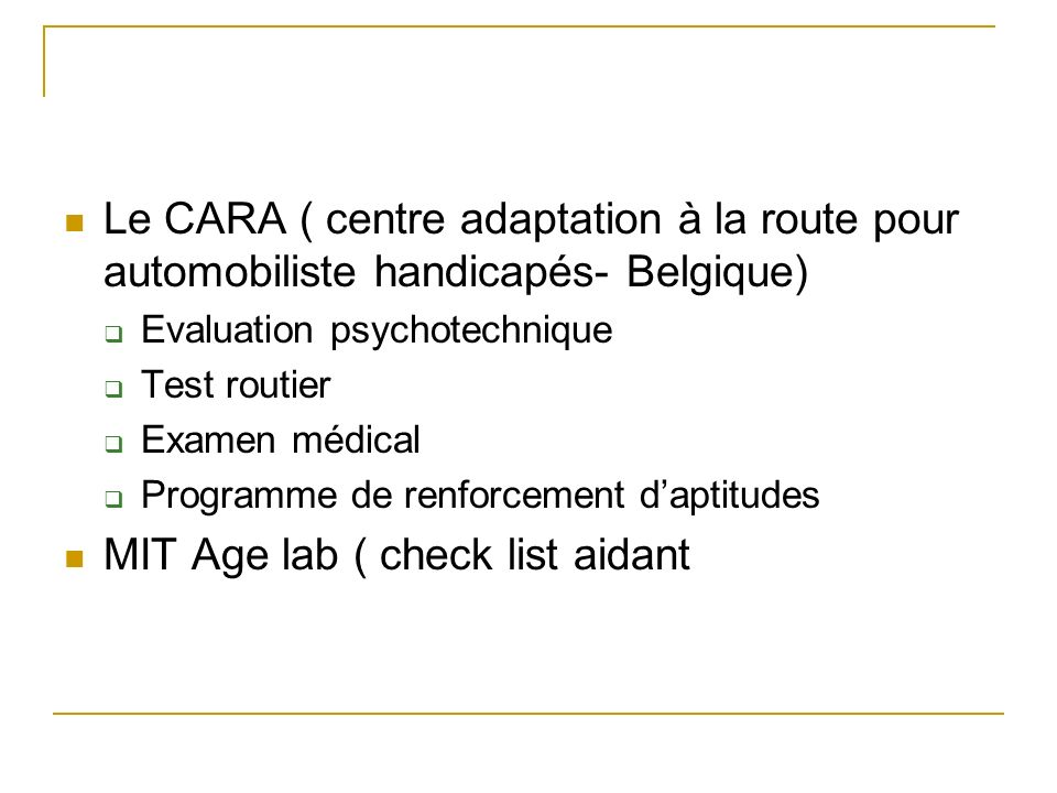 Le CARA ( centre adaptation à la route pour automobiliste handicapés- Belgique) Evaluation psychotechnique Test routier Examen médical Programme de renforcement daptitudes MIT Age lab ( check list aidant