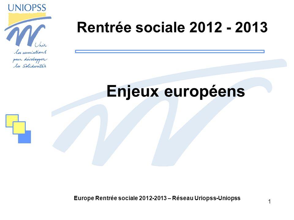 1 Europe Rentrée sociale 2012-2013 – Réseau Uriopss-Uniopss Rentrée sociale 2012 - 2013 Enjeux européens