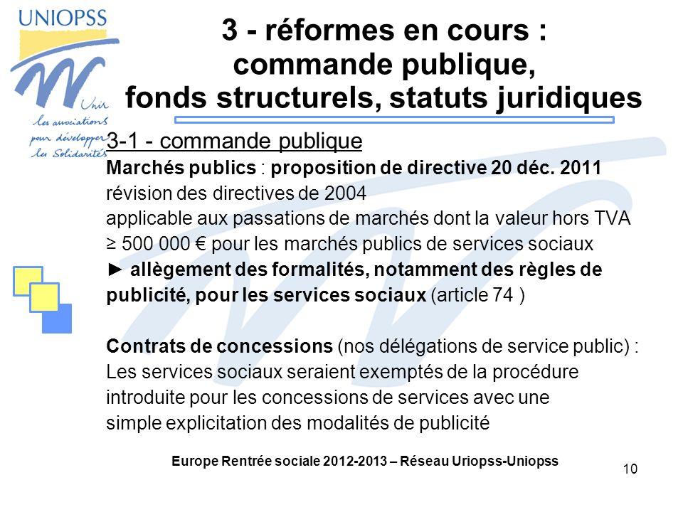 10 Europe Rentrée sociale 2012-2013 – Réseau Uriopss-Uniopss 3 - réformes en cours : commande publique, fonds structurels, statuts juridiques 3-1 - commande publique Marchés publics : proposition de directive 20 déc.