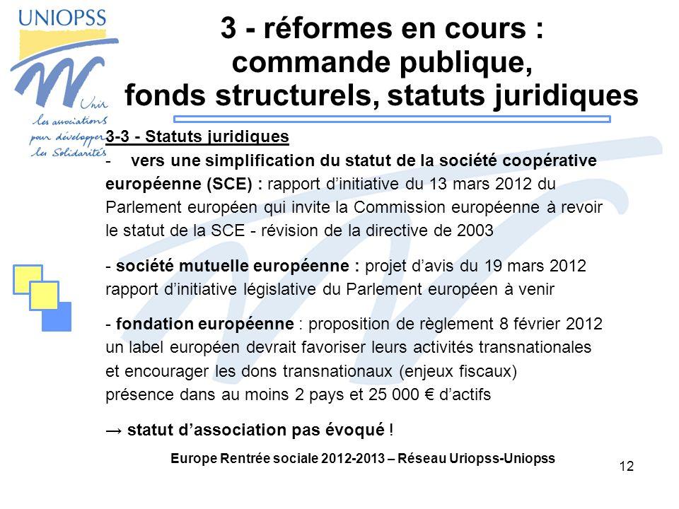 12 Europe Rentrée sociale 2012-2013 – Réseau Uriopss-Uniopss 3 - réformes en cours : commande publique, fonds structurels, statuts juridiques 3-3 - Statuts juridiques -vers une simplification du statut de la société coopérative européenne (SCE) : rapport dinitiative du 13 mars 2012 du Parlement européen qui invite la Commission européenne à revoir le statut de la SCE - révision de la directive de 2003 - société mutuelle européenne : projet davis du 19 mars 2012 rapport dinitiative législative du Parlement européen à venir - fondation européenne : proposition de règlement 8 février 2012 un label européen devrait favoriser leurs activités transnationales et encourager les dons transnationaux (enjeux fiscaux) présence dans au moins 2 pays et 25 000 dactifs statut dassociation pas évoqué !