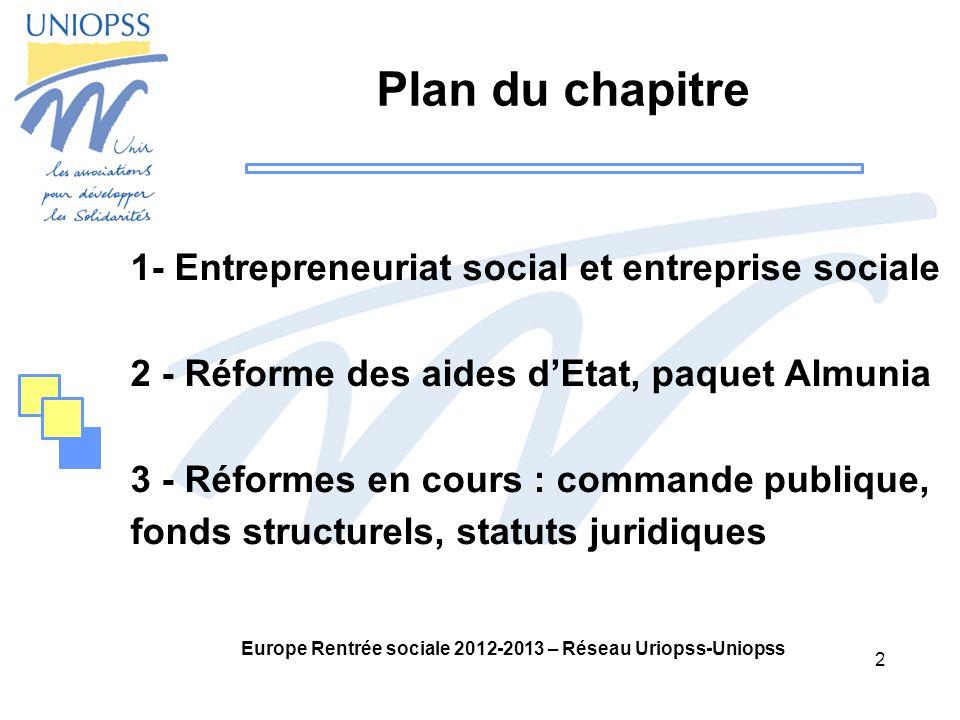 2 Europe Rentrée sociale 2012-2013 – Réseau Uriopss-Uniopss Plan du chapitre 1- Entrepreneuriat social et entreprise sociale 2 - Réforme des aides dEtat, paquet Almunia 3 - Réformes en cours : commande publique, fonds structurels, statuts juridiques 2 2